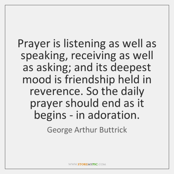 Prayer is listening as well as speaking, receiving as well as asking; ...