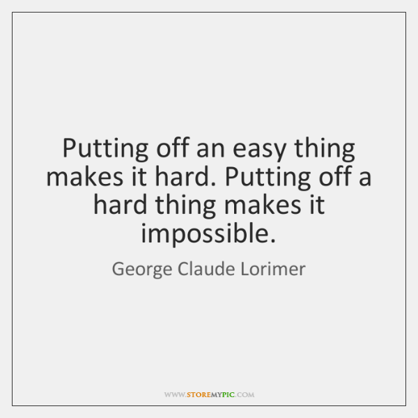Putting off an easy thing makes it hard. Putting off a hard ...