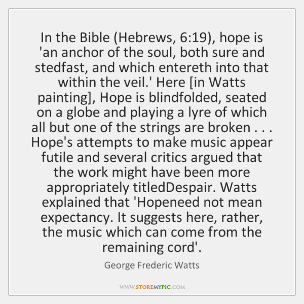In the Bible (Hebrews, 6:19), hope is 'an anchor of the soul, both ...
