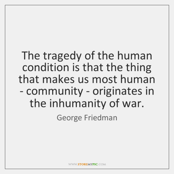 The tragedy of the human condition is that the thing that makes ...