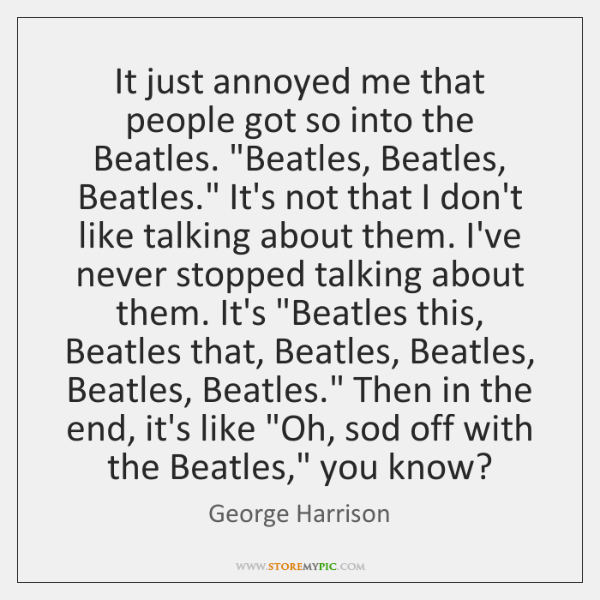 It just annoyed me that people got so into the Beatles.