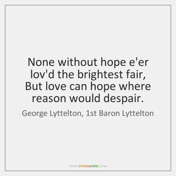 None without hope e'er lov'd the brightest fair,   But love can hope ...