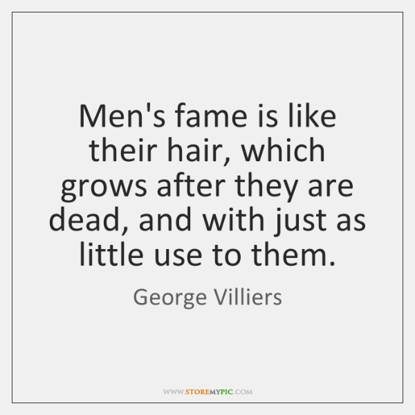 Men's fame is like their hair, which grows after they are dead, ...