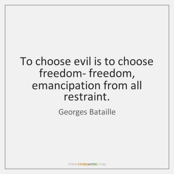 To choose evil is to choose freedom- freedom, emancipation from all restraint.