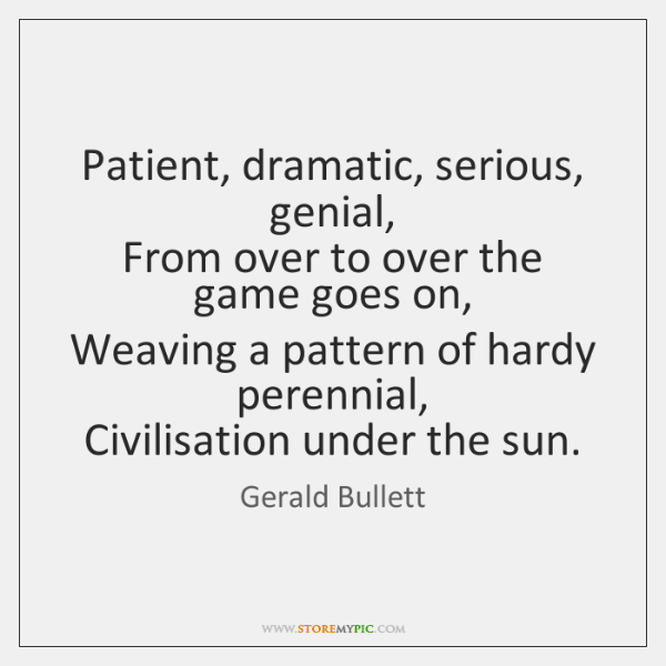 Patient, dramatic, serious, genial,   From over to over the game goes on,   ...