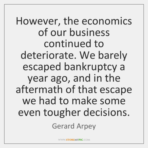 However, the economics of our business continued to deteriorate. We barely escaped ...
