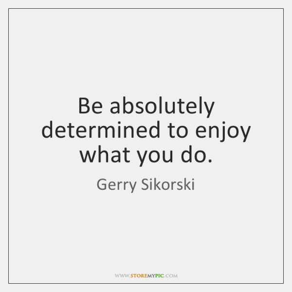 Be absolutely determined to enjoy what you do.