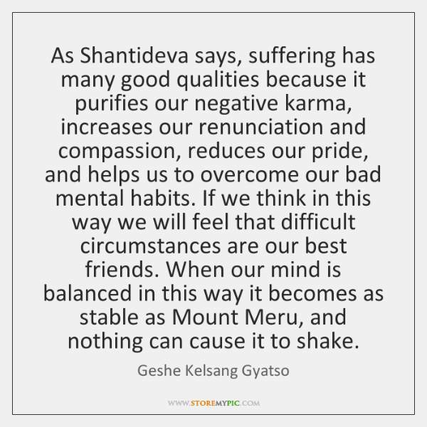 As Shantideva says, suffering has many good qualities because it purifies our ...
