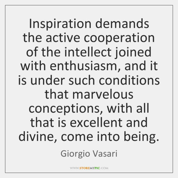 Inspiration demands the active cooperation of the intellect joined with enthusiasm, and ...