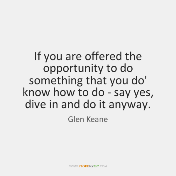 If you are offered the opportunity to do something that you do' ...