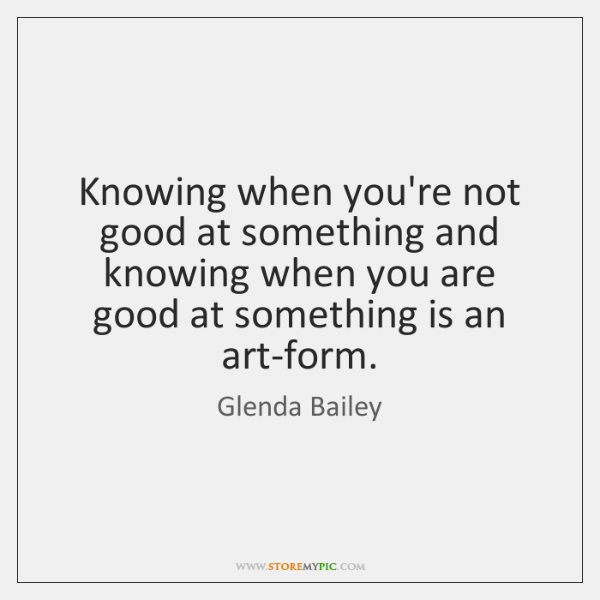 Knowing when you're not good at something and knowing when you are ...