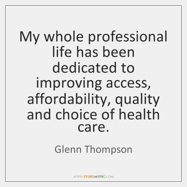 My whole professional life has been dedicated to improving access, affordability, quality ...
