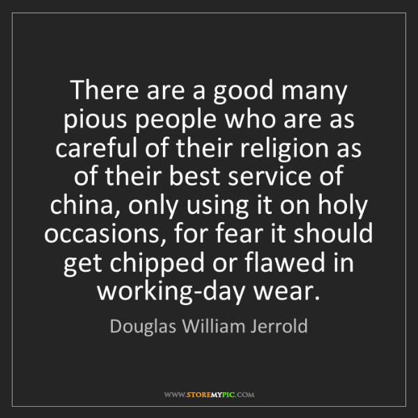 Douglas William Jerrold: There are a good many pious people who are as careful...