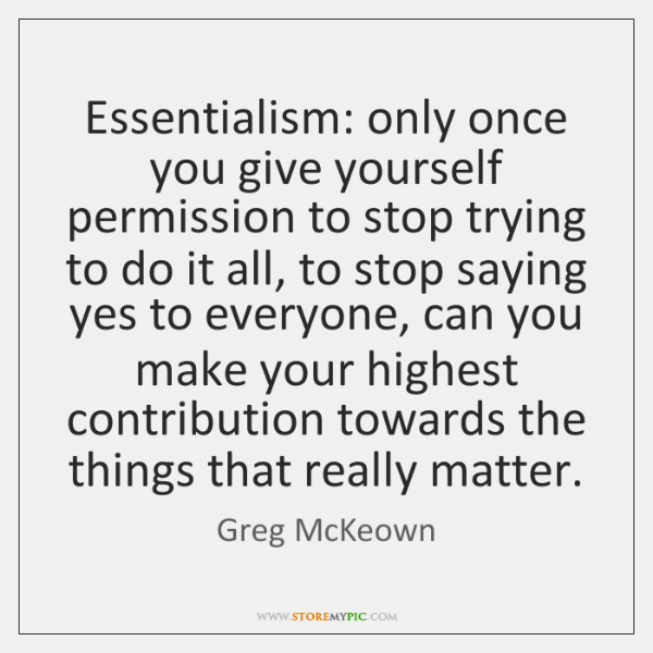 Essentialism: only once you give yourself permission to stop trying to do ...