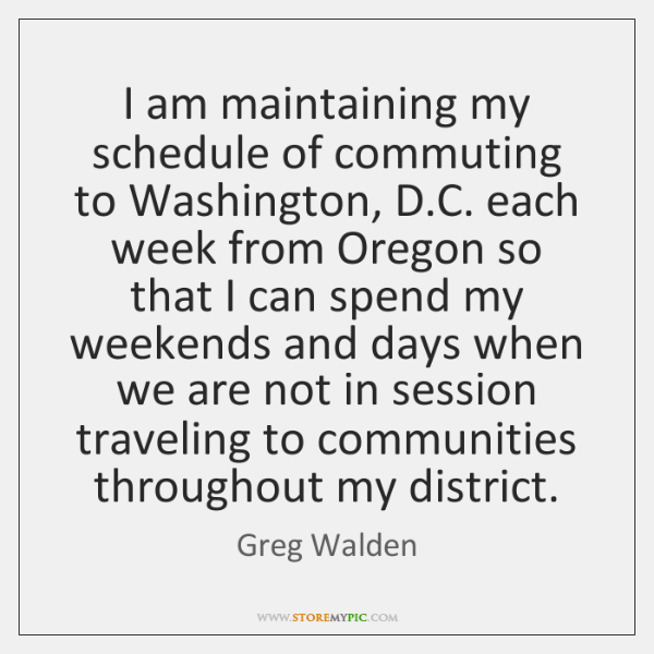 I am maintaining my schedule of commuting to Washington, D.C. each ...