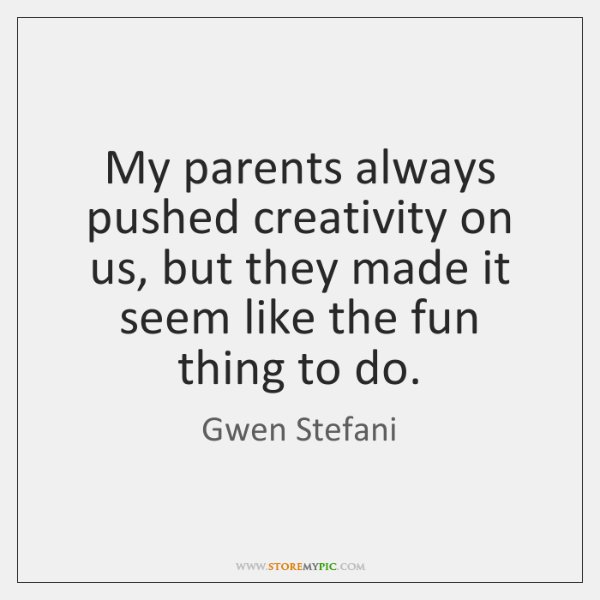 My parents always pushed creativity on us, but they made it seem ...