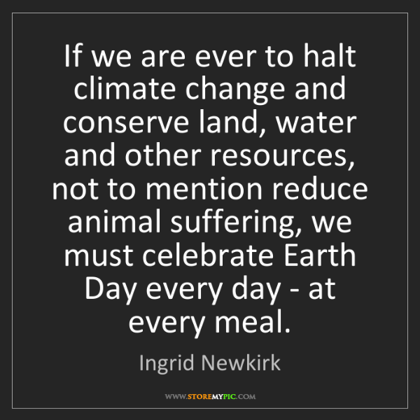 Ingrid Newkirk: If we are ever to halt climate change and conserve land,...