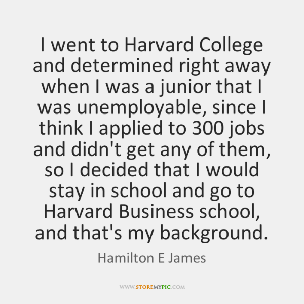 I went to Harvard College and determined right away when I was ...
