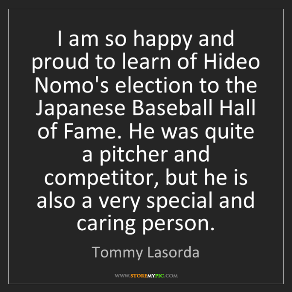 Tommy Lasorda: I am so happy and proud to learn of Hideo Nomo's election...