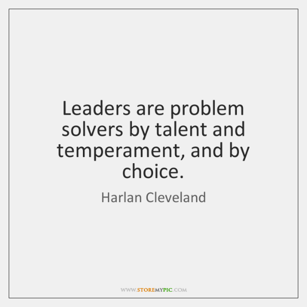 Leaders are problem solvers by talent and temperament, and by choice.