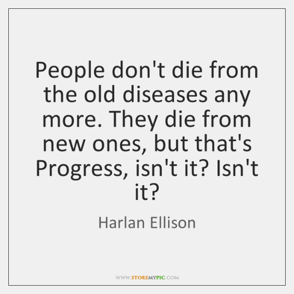 People don't die from the old diseases any more. They die from ...