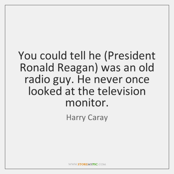 You could tell he (President Ronald Reagan) was an old radio guy. ...