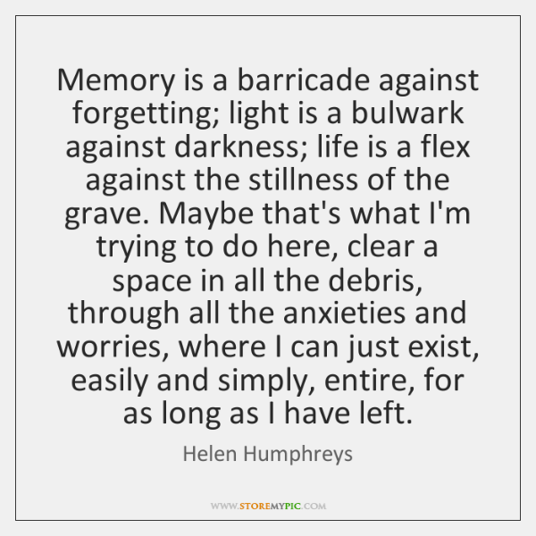 Memory is a barricade against forgetting; light is a bulwark against darkness; ...