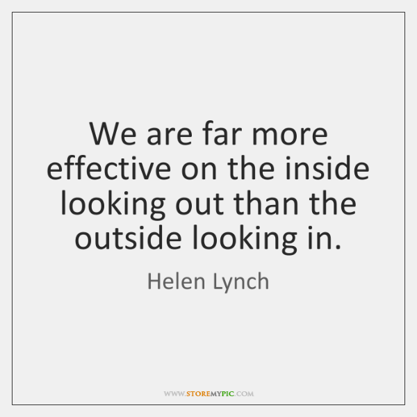 We are far more effective on the inside looking out than the ...