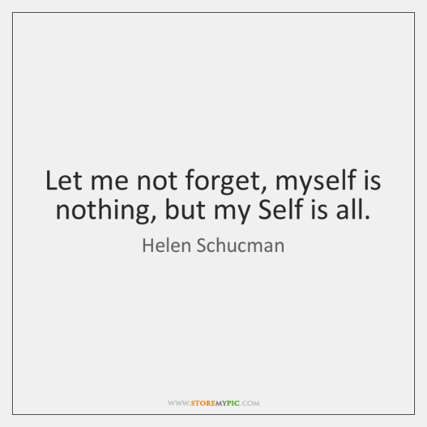 Let me not forget, myself is nothing, but my Self is all.