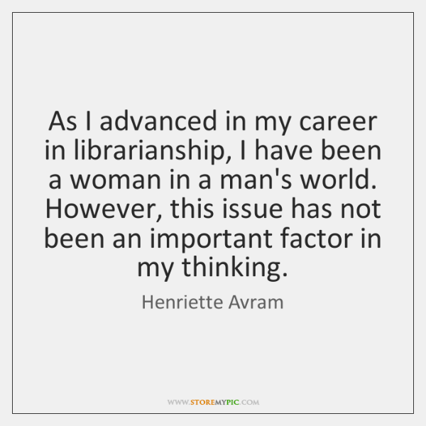 As I advanced in my career in librarianship, I have been a ...