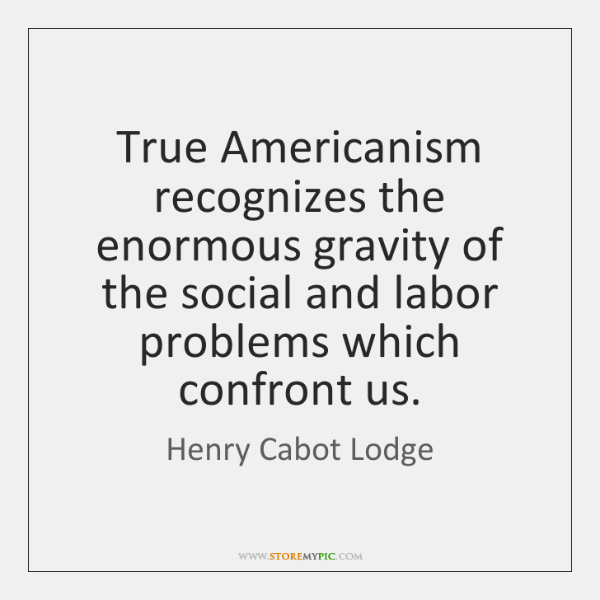 True Americanism recognizes the enormous gravity of the social and labor problems ...