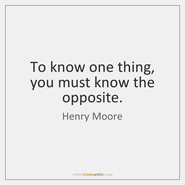 To know one thing, you must know the opposite.