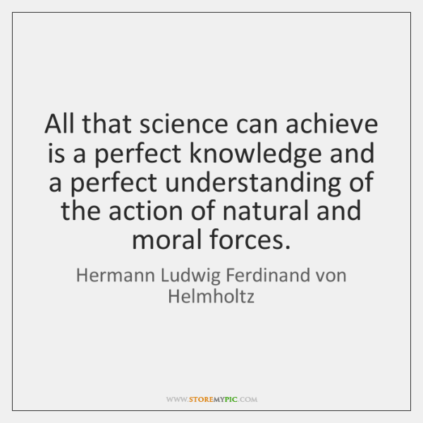 All that science can achieve is a perfect knowledge and a perfect ...