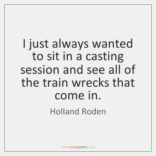 I just always wanted to sit in a casting session and see ...