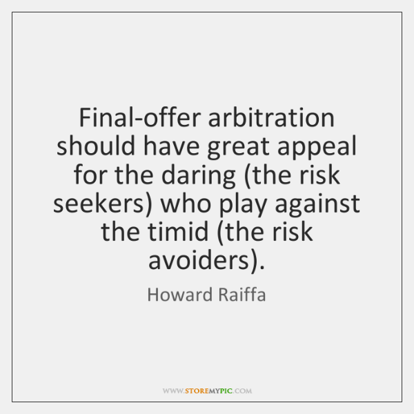 Final-offer arbitration should have great appeal for the daring (the risk seekers) ...
