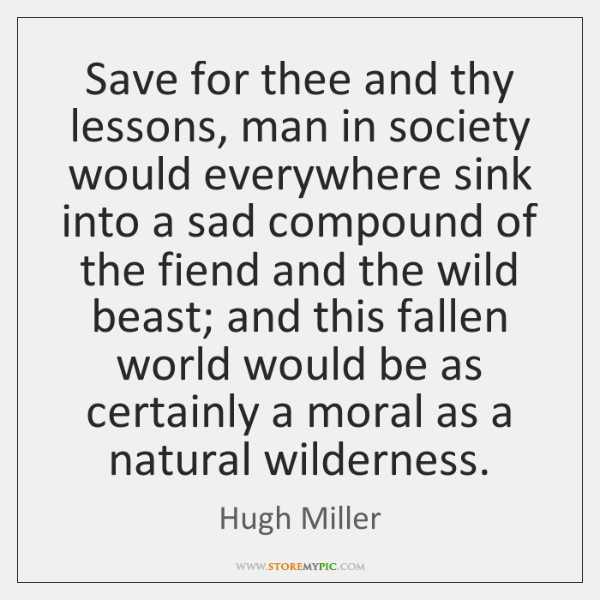 Save for thee and thy lessons, man in society would everywhere sink ...