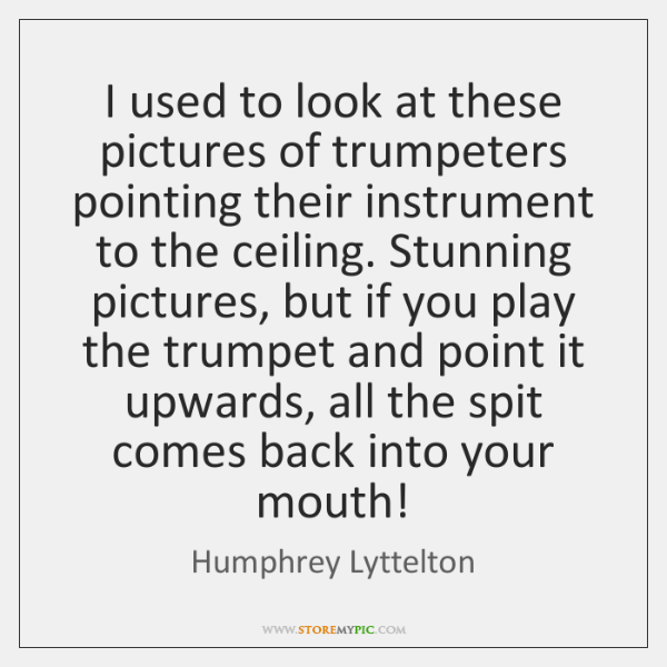 I used to look at these pictures of trumpeters pointing their instrument ...
