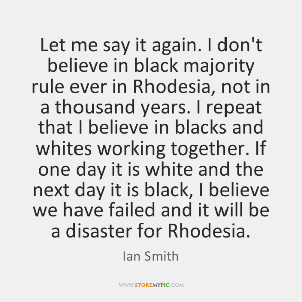 Let me say it again. I don't believe in black majority rule ...