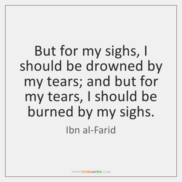 But for my sighs, I should be drowned by my tears; and ...