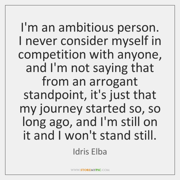 I'm an ambitious person. I never consider myself in competition with anyone, ...