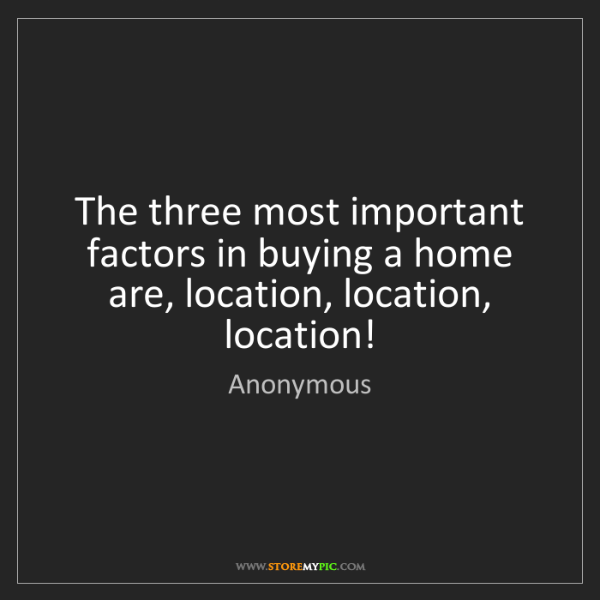 Anonymous: The three most important factors in buying a home are,...