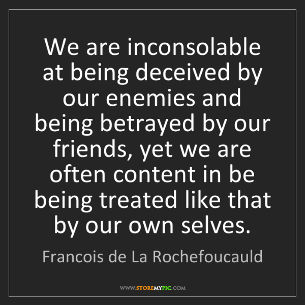 Francois de La Rochefoucauld: We are inconsolable at being deceived by our enemies...