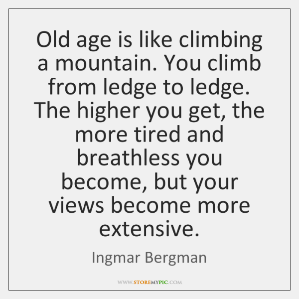 Old age is like climbing a mountain. You climb from ledge to ...