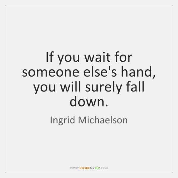 If you wait for someone else's hand, you will surely fall down.