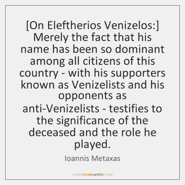[On Eleftherios Venizelos:] Merely the fact that his name has been so ...