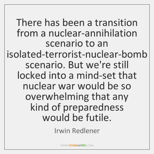 There has been a transition from a nuclear-annihilation scenario to an isolated-terrorist-nuclear-bo