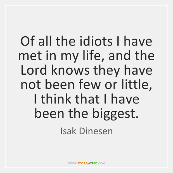 Of all the idiots I have met in my life, and the ...