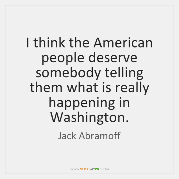 I think the American people deserve somebody telling them what is really ...