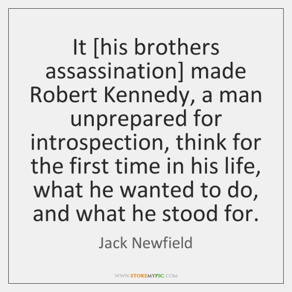 It [his brothers assassination] made Robert Kennedy, a man unprepared for introspection, ...
