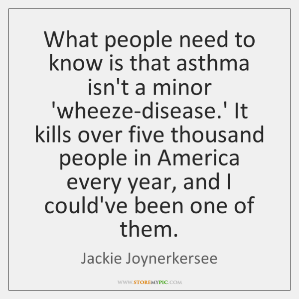What people need to know is that asthma isn't a minor 'wheeze-disease....